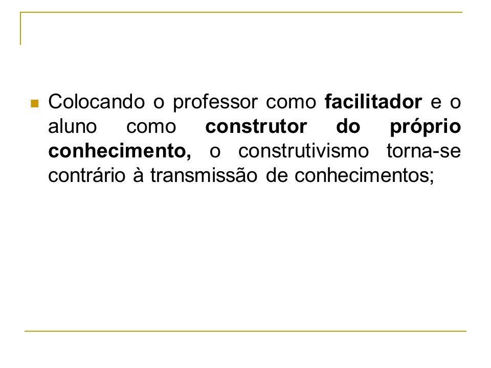 Colocando o professor como facilitador e o aluno como construtor do próprio conhecimento, o construtivismo torna-se contrário à transmissão de conhecimentos;