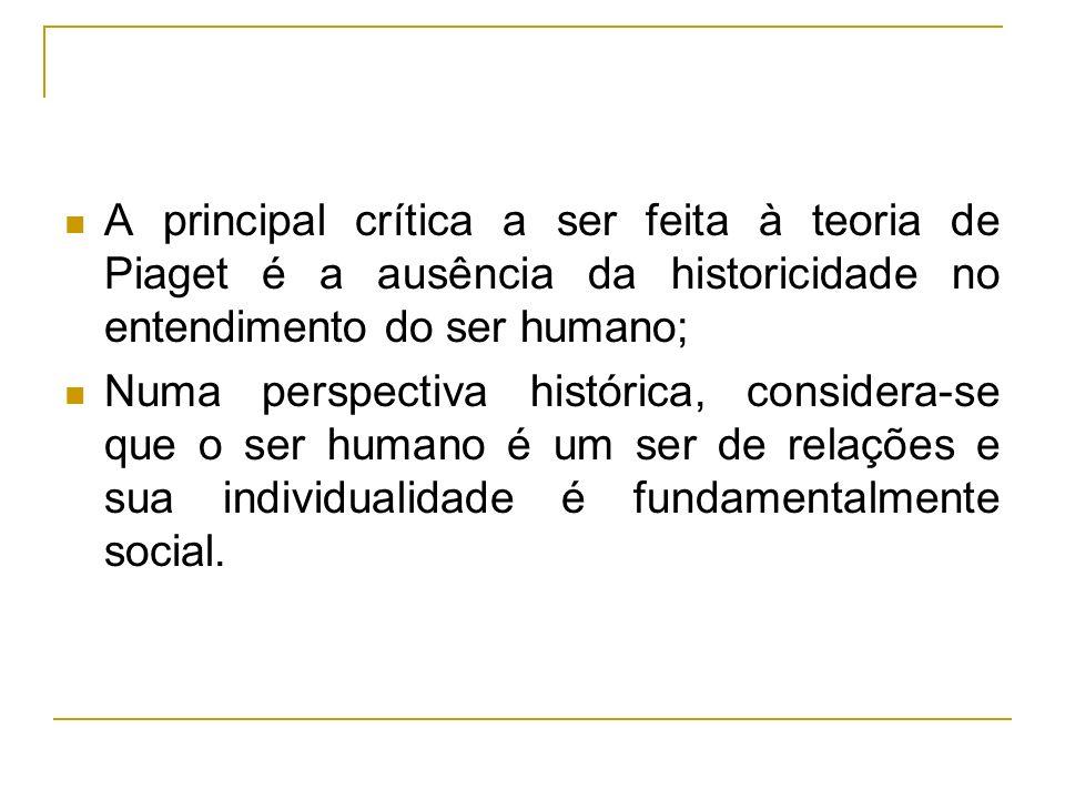 A principal crítica a ser feita à teoria de Piaget é a ausência da historicidade no entendimento do ser humano;