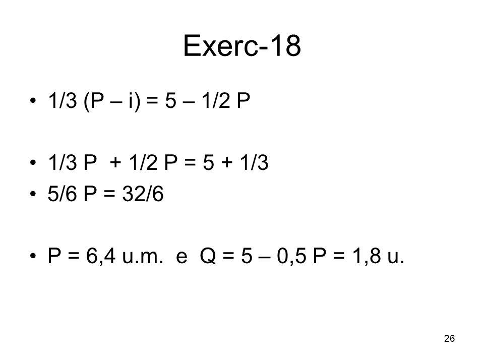 Exerc-18 1/3 (P – i) = 5 – 1/2 P 1/3 P + 1/2 P = 5 + 1/3 5/6 P = 32/6