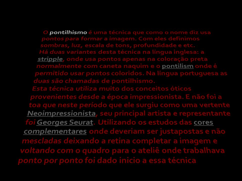 O pontilhismo é uma técnica que como o nome diz usa pontos para formar a imagem. Com eles definimos sombras, luz, escala de tons, profundidade e etc. Há duas variantes desta técnica na língua inglesa: a stripple, onde usa pontos apenas na coloração preta normalmente com caneta naquim e o pontilism onde é permitido usar pontos coloridos. Na língua portuguesa as duas são chamadas de pontilhismo.