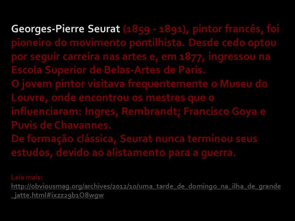 Georges-Pierre Seurat (1859 - 1891), pintor francês, foi pioneiro do movimento pontilhista. Desde cedo optou por seguir carreira nas artes e, em 1877, ingressou na Escola Superior de Belas-Artes de Paris.