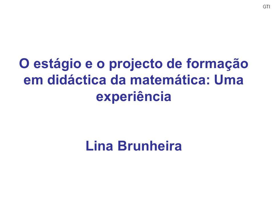 GTIO estágio e o projecto de formação em didáctica da matemática: Uma experiência. Lina Brunheira.