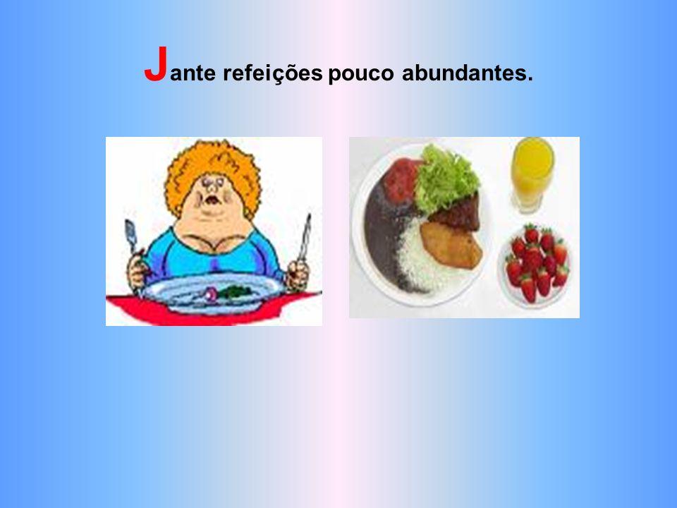 Jante refeições pouco abundantes.