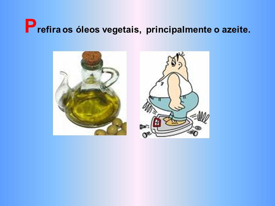 Prefira os óleos vegetais, principalmente o azeite.