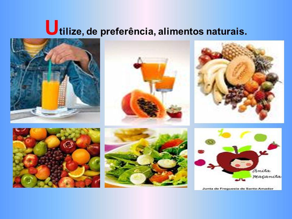 Utilize, de preferência, alimentos naturais.