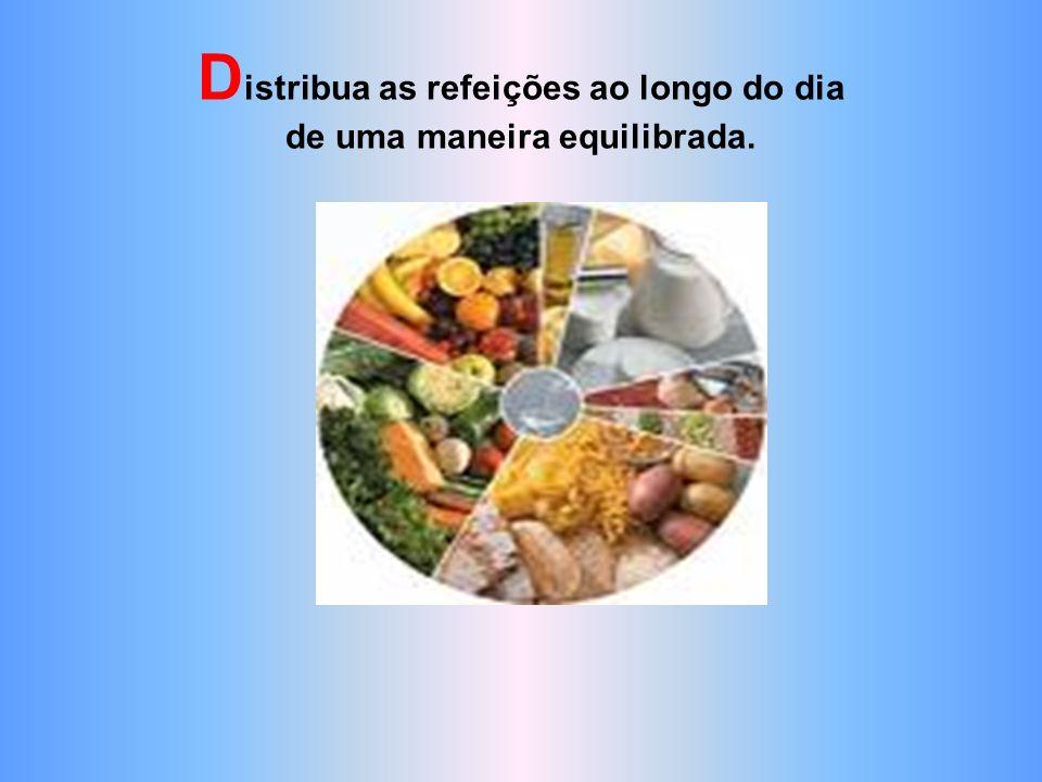 Distribua as refeições ao longo do dia de uma maneira equilibrada.