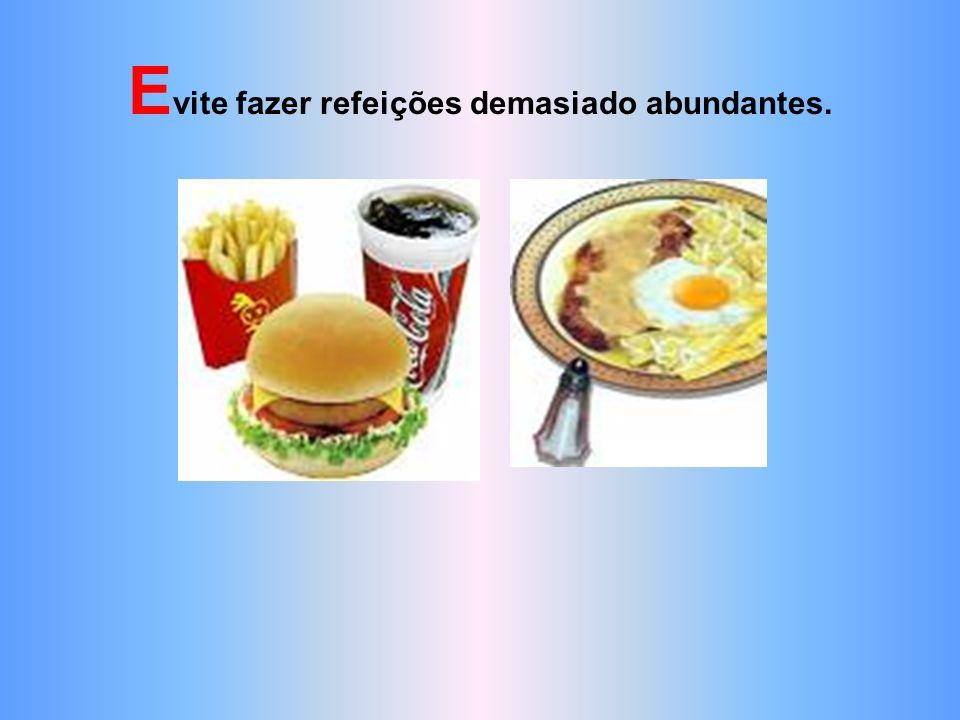 Evite fazer refeições demasiado abundantes.