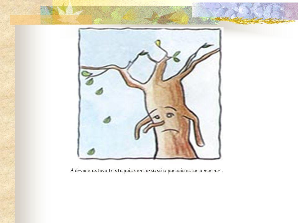 A árvore estava triste pois sentia-se só e parecia estar a morrer .