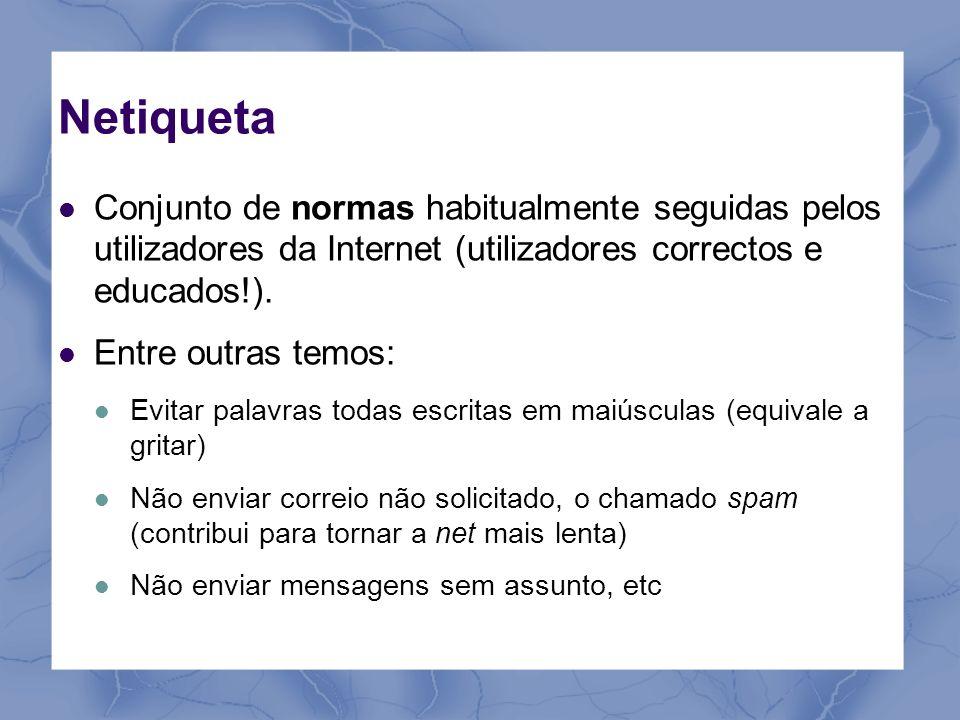 Netiqueta Conjunto de normas habitualmente seguidas pelos utilizadores da Internet (utilizadores correctos e educados!).