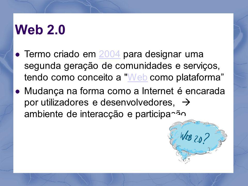 Web 2.0 Termo criado em 2004 para designar uma segunda geração de comunidades e serviços, tendo como conceito a Web como plataforma