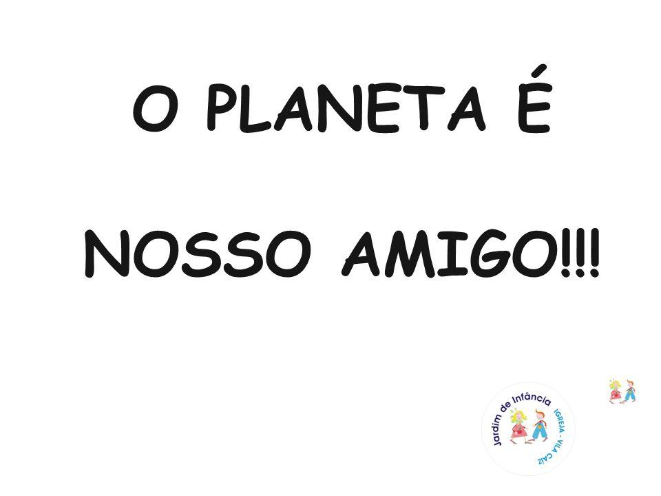 O PLANETA É NOSSO AMIGO!!!