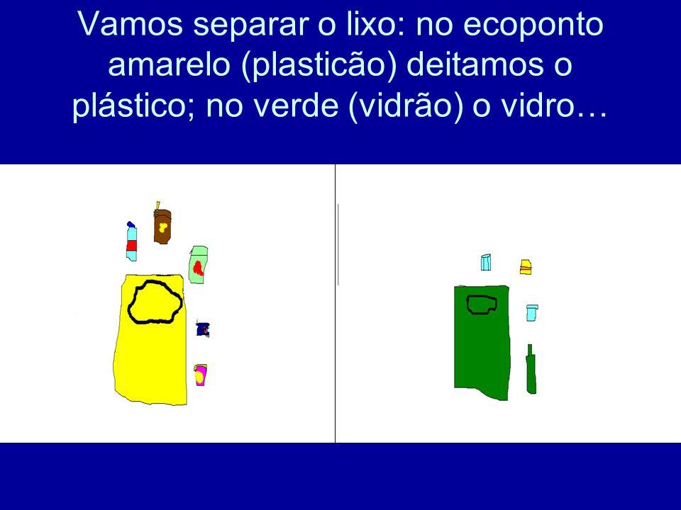 Vamos separar o lixo: no ecoponto amarelo (plasticão) deitamos o plástico; no verde (vidrão) o vidro…