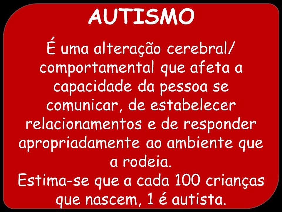 AUTISMO É uma alteração cerebral/ comportamental que afeta a capacidade da pessoa se comunicar, de estabelecer.