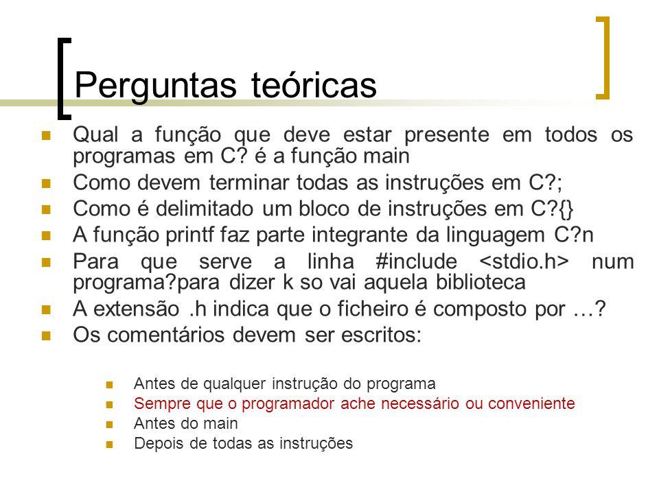 Perguntas teóricas Qual a função que deve estar presente em todos os programas em C é a função main.