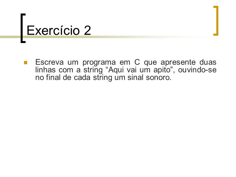 Exercício 2Escreva um programa em C que apresente duas linhas com a string Aqui vai um apito , ouvindo-se no final de cada string um sinal sonoro.