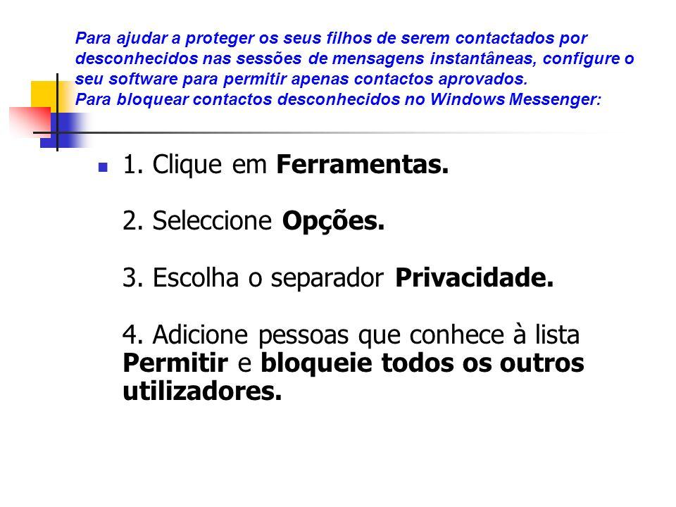 Para ajudar a proteger os seus filhos de serem contactados por desconhecidos nas sessões de mensagens instantâneas, configure o seu software para permitir apenas contactos aprovados. Para bloquear contactos desconhecidos no Windows Messenger: