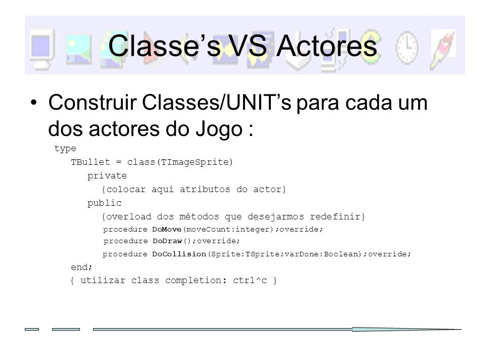 Classe's VS Actores Construir Classes/UNIT's para cada um dos actores do Jogo : type. TBullet = class(TImageSprite)