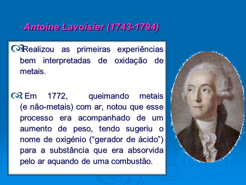 Antoine Lavoisier (1743-1794) Realizou as primeiras experiências bem interpretadas de oxidação de metais.