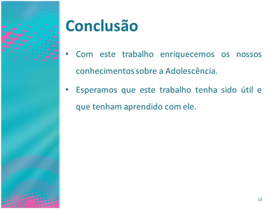 Conclusão Com este trabalho enriquecemos os nossos conhecimentos sobre a Adolescência.