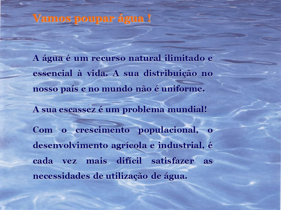 Vamos poupar água !A água é um recurso natural ilimitado e essencial à vida. A sua distribuição no nosso país e no mundo não é uniforme.