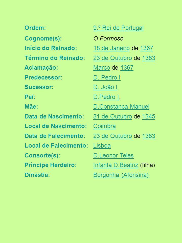 Ordem: 9.º Rei de Portugal. Cognome(s): O Formoso. Início do Reinado: 18 de Janeiro de 1367. Término do Reinado: