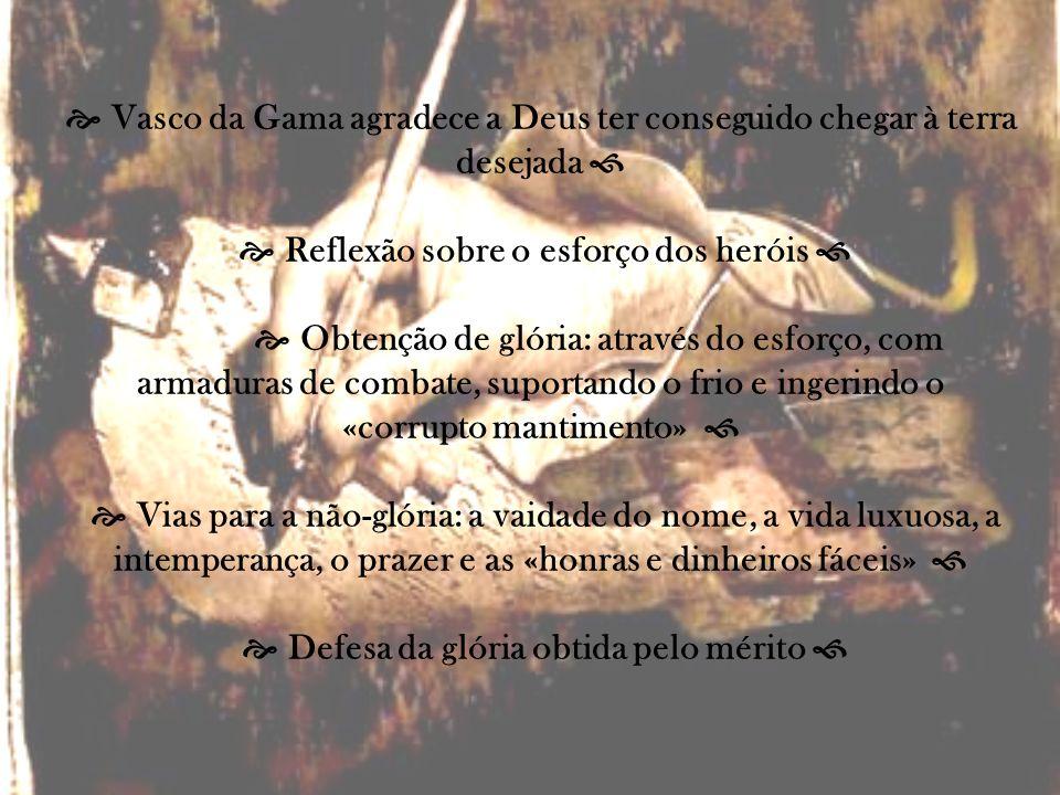  Vasco da Gama agradece a Deus ter conseguido chegar à terra desejada   Reflexão sobre o esforço dos heróis   Obtenção de glória: através do esforço, com armaduras de combate, suportando o frio e ingerindo o «corrupto mantimento»   Vias para a não-glória: a vaidade do nome, a vida luxuosa, a intemperança, o prazer e as «honras e dinheiros fáceis»   Defesa da glória obtida pelo mérito 