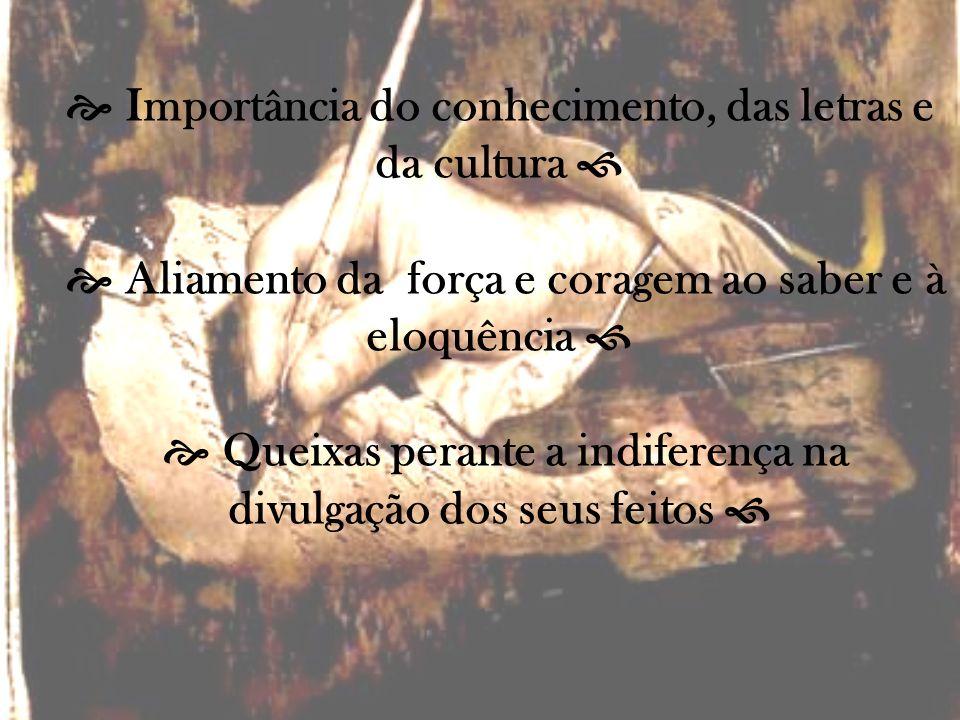  Importância do conhecimento, das letras e da cultura   Aliamento da força e coragem ao saber e à eloquência   Queixas perante a indiferença na divulgação dos seus feitos 