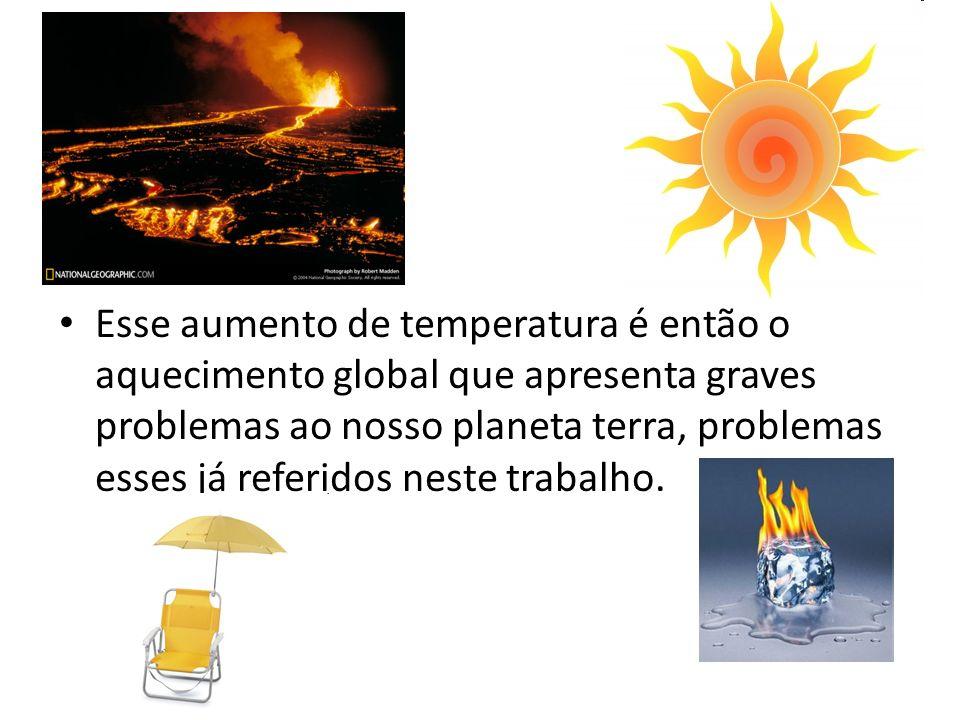 Esse aumento de temperatura é então o aquecimento global que apresenta graves problemas ao nosso planeta terra, problemas esses já referidos neste trabalho.