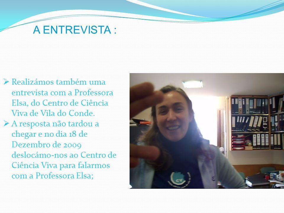 A ENTREVISTA : Realizámos também uma entrevista com a Professora Elsa, do Centro de Ciência Viva de Vila do Conde.