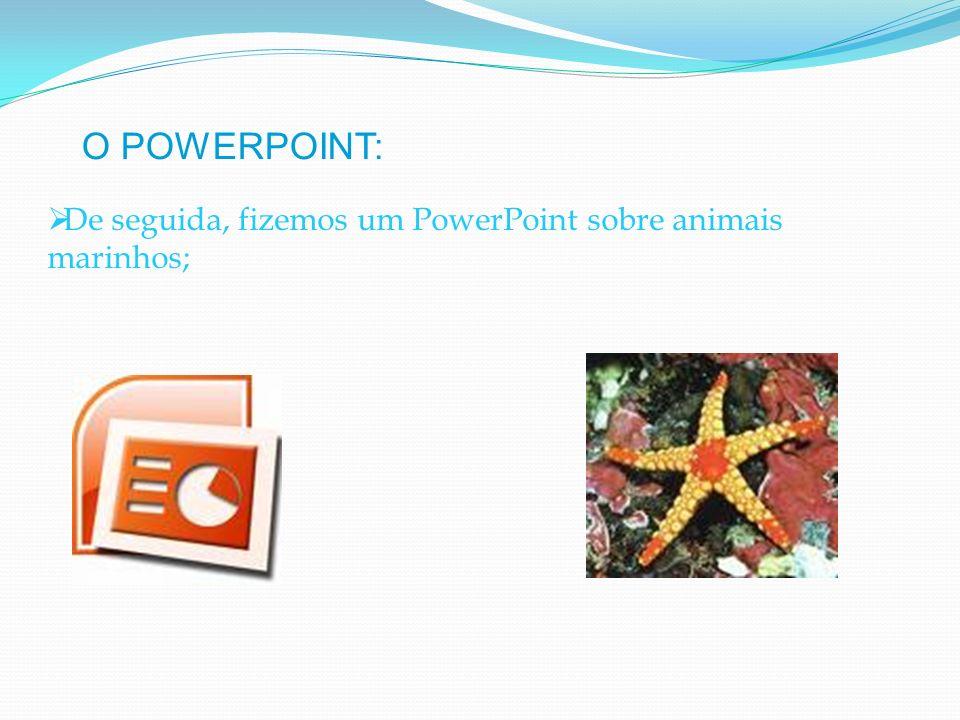 O POWERPOINT: De seguida, fizemos um PowerPoint sobre animais marinhos;