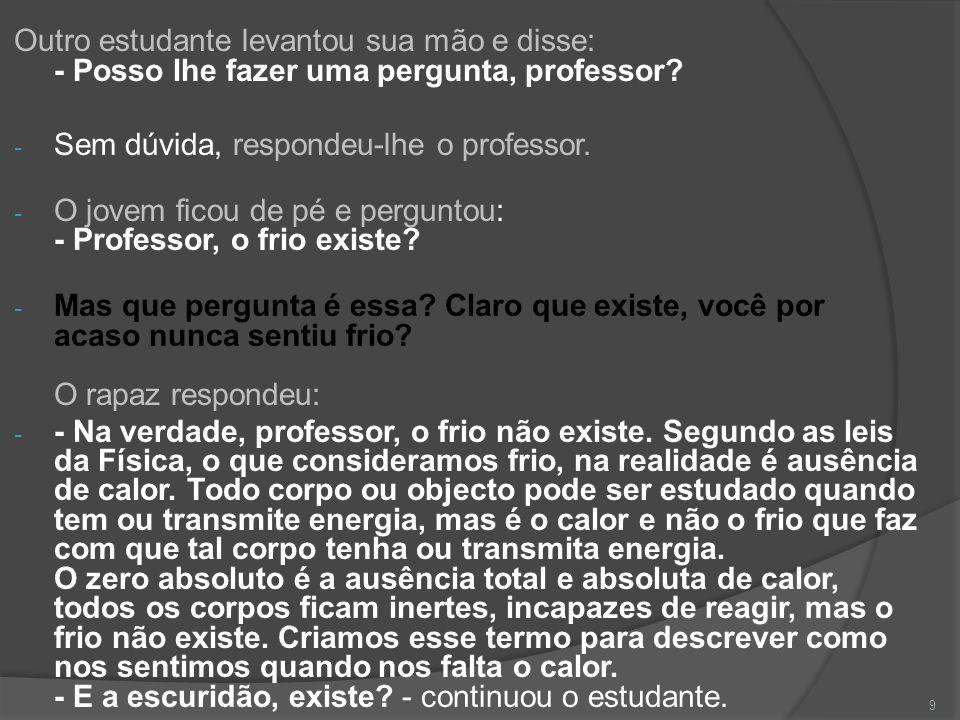 Outro estudante levantou sua mão e disse: - Posso lhe fazer uma pergunta, professor