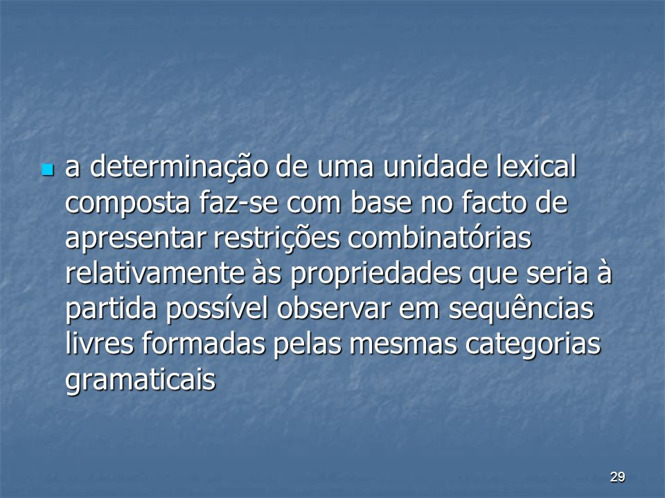 a determinação de uma unidade lexical composta faz-se com base no facto de apresentar restrições combinatórias relativamente às propriedades que seria à partida possível observar em sequências livres formadas pelas mesmas categorias gramaticais