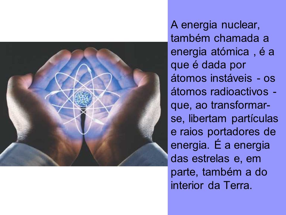 A energia nuclear, também chamada a energia atómica , é a que é dada por átomos instáveis - os átomos radioactivos - que, ao transformar-se, libertam partículas e raios portadores de energia.