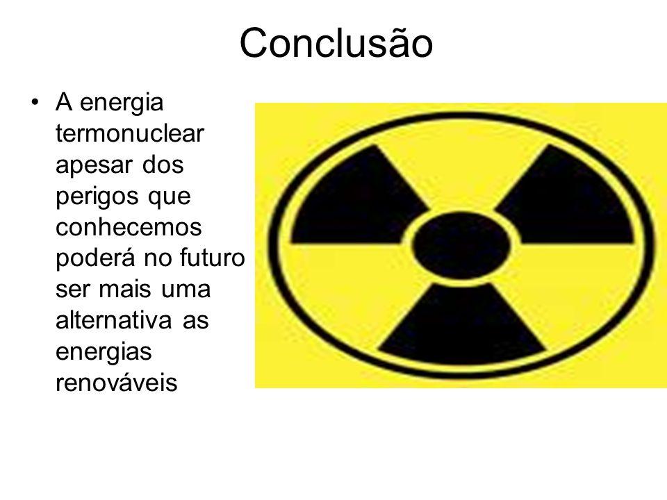 Conclusão A energia termonuclear apesar dos perigos que conhecemos poderá no futuro ser mais uma alternativa as energias renováveis.