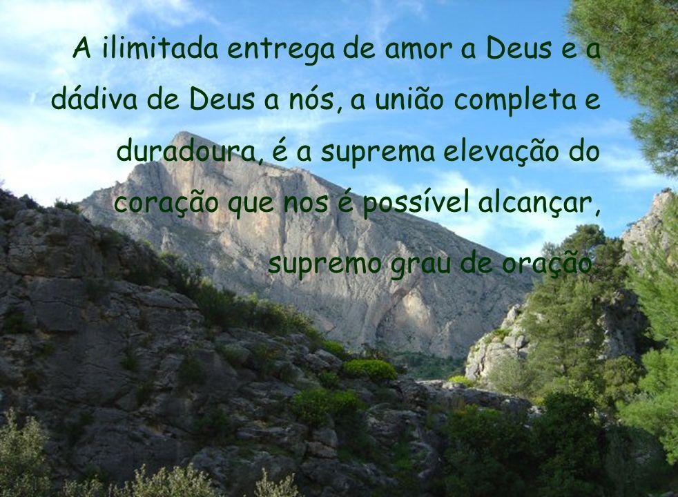 A ilimitada entrega de amor a Deus e a dádiva de Deus a nós, a união completa e duradoura, é a suprema elevação do coração que nos é possível alcançar, supremo grau de oração.