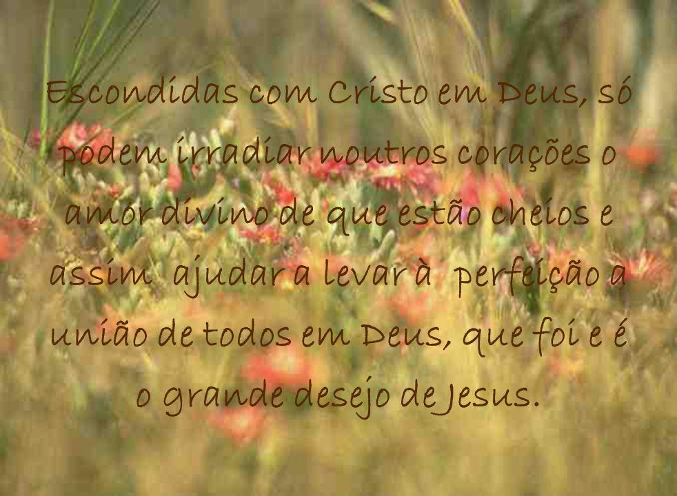 Escondidas com Cristo em Deus, só podem irradiar noutros corações o amor divino de que estão cheios e assim ajudar a levar à perfeição a união de todos em Deus, que foi e é o grande desejo de Jesus.