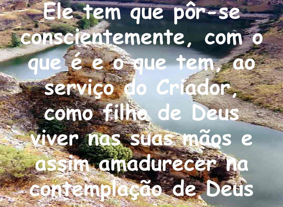 Ele tem que pôr-se conscientemente, com o que é e o que tem, ao serviço do Criador, como filho de Deus viver nas suas mãos e assim amadurecer na contemplação de Deus