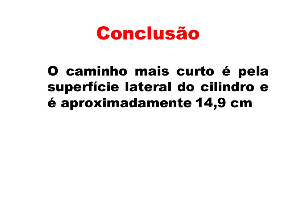 Conclusão O caminho mais curto é pela superfície lateral do cilindro e é aproximadamente 14,9 cm