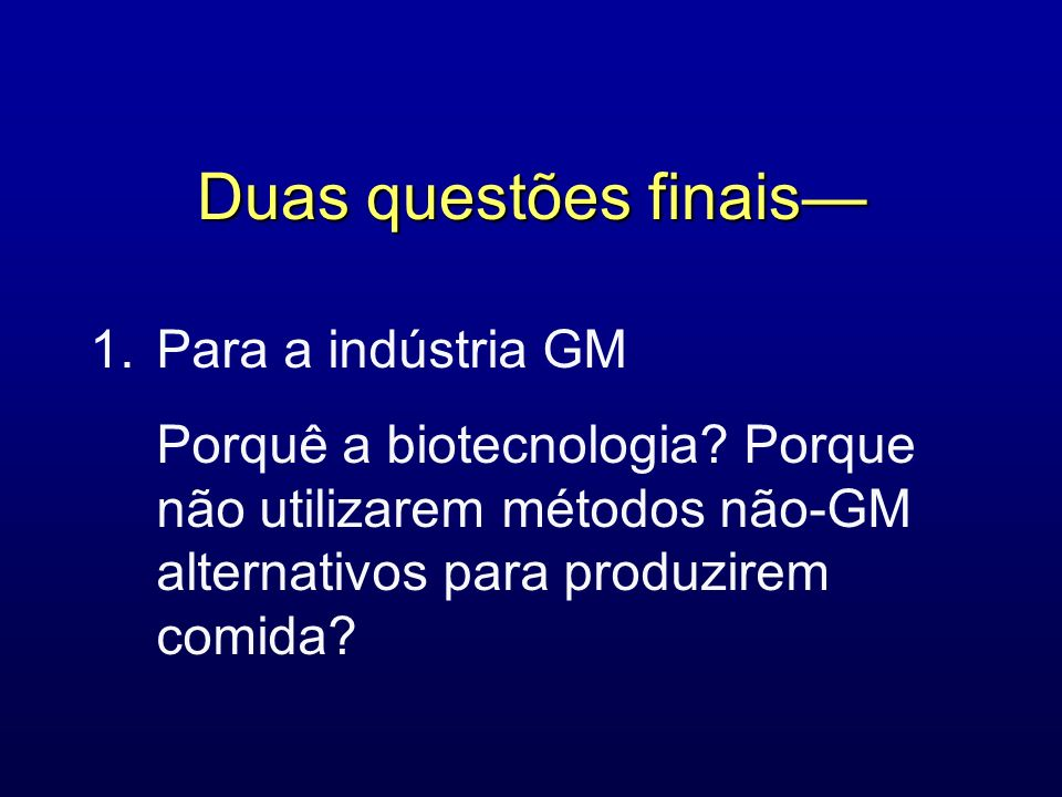Duas questões finais— 1. Para a indústria GM Porquê a biotecnologia.