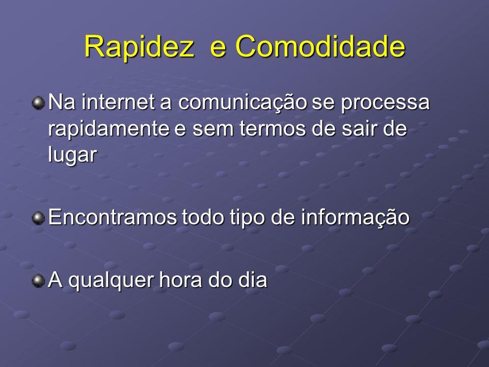 Rapidez e Comodidade Na internet a comunicação se processa rapidamente e sem termos de sair de lugar.