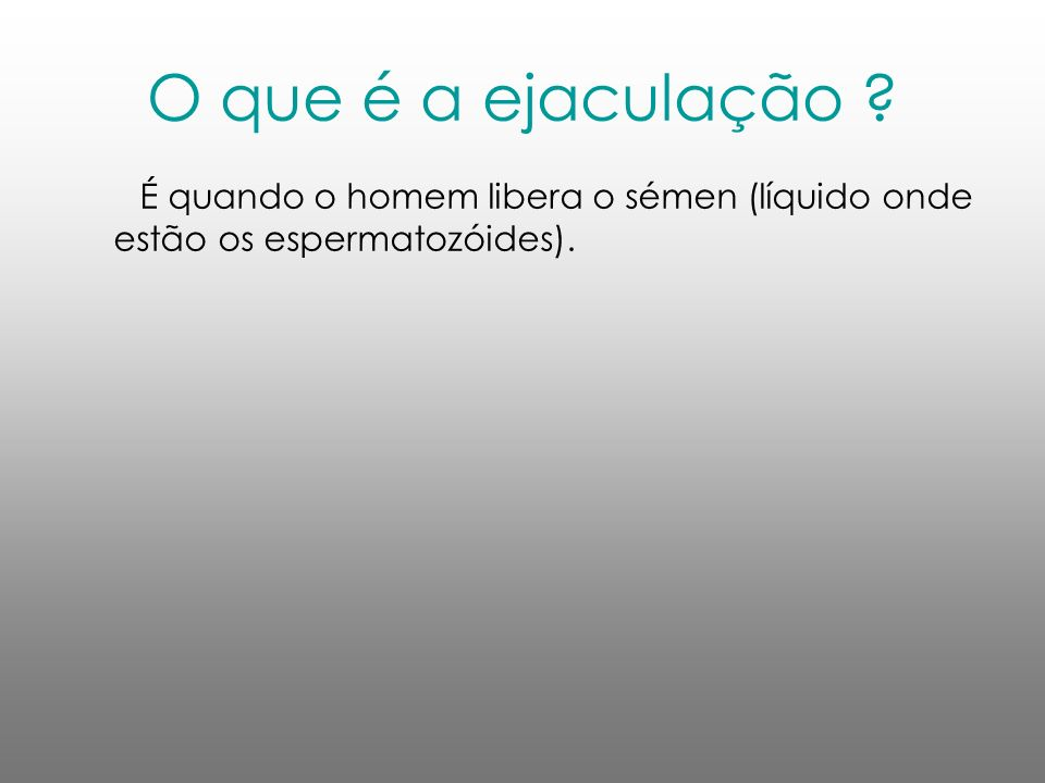 O que é a ejaculação É quando o homem libera o sémen (líquido onde estão os espermatozóides).