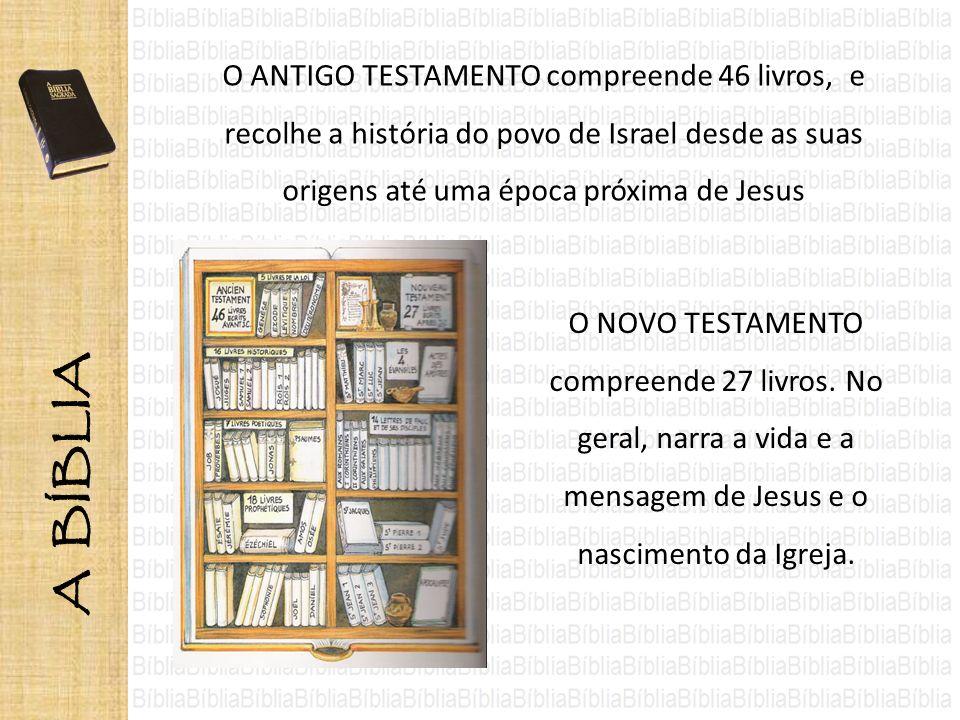 A BÍBLIA O ANTIGO TESTAMENTO compreende 46 livros, e recolhe a história do povo de Israel desde as suas origens até uma época próxima de Jesus.