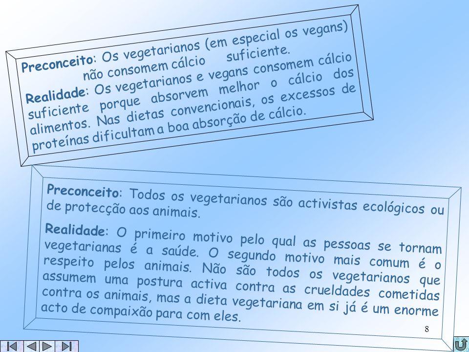 Preconceito: Os vegetarianos (em especial os vegans) não consomem cálcio suficiente. Realidade: Os vegetarianos e vegans consomem cálcio suficiente porque absorvem melhor o cálcio dos alimentos. Nas dietas convencionais, os excessos de proteínas dificultam a boa absorção de cálcio.