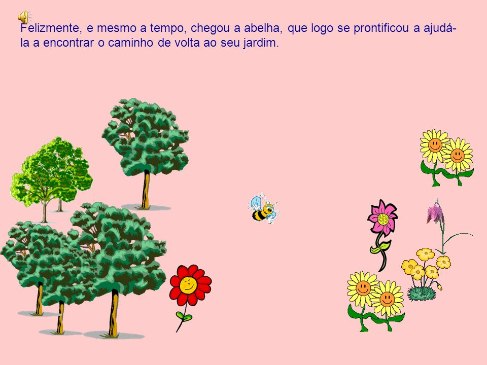 Felizmente, e mesmo a tempo, chegou a abelha, que logo se prontificou a ajudá-la a encontrar o caminho de volta ao seu jardim.