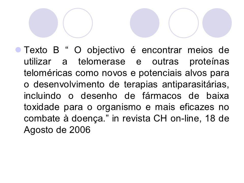 Texto B O objectivo é encontrar meios de utilizar a telomerase e outras proteínas teloméricas como novos e potenciais alvos para o desenvolvimento de terapias antiparasitárias, incluindo o desenho de fármacos de baixa toxidade para o organismo e mais eficazes no combate à doença. in revista CH on-line, 18 de Agosto de 2006