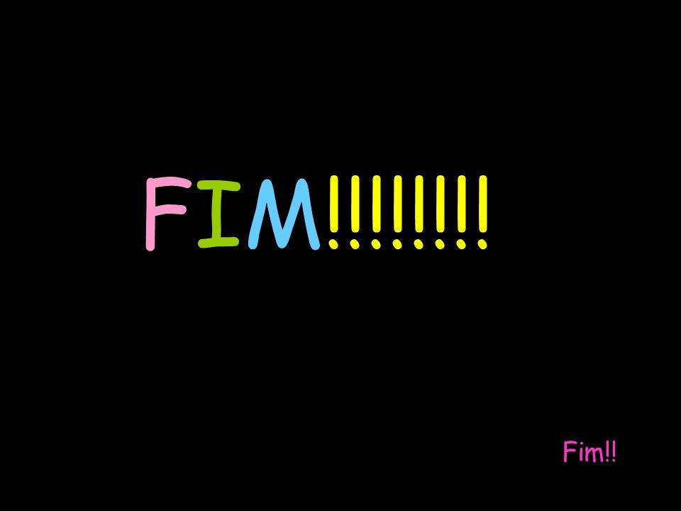 FIM!!!!!!!! Fim!!