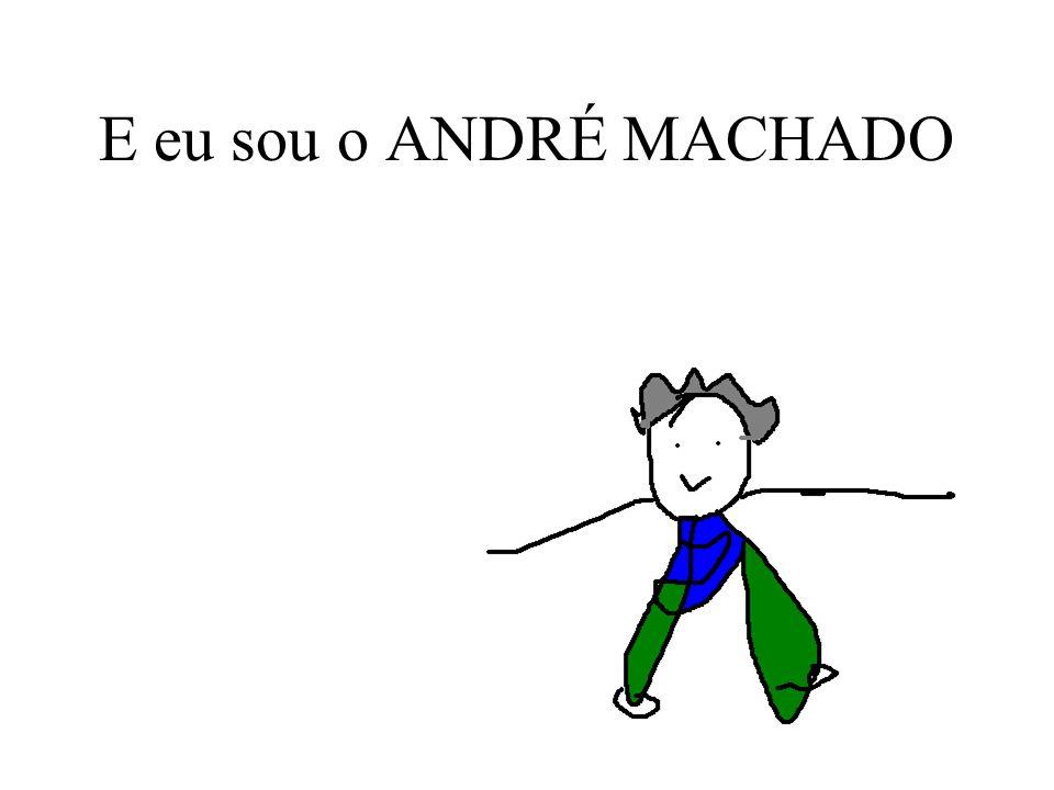 E eu sou o ANDRÉ MACHADO