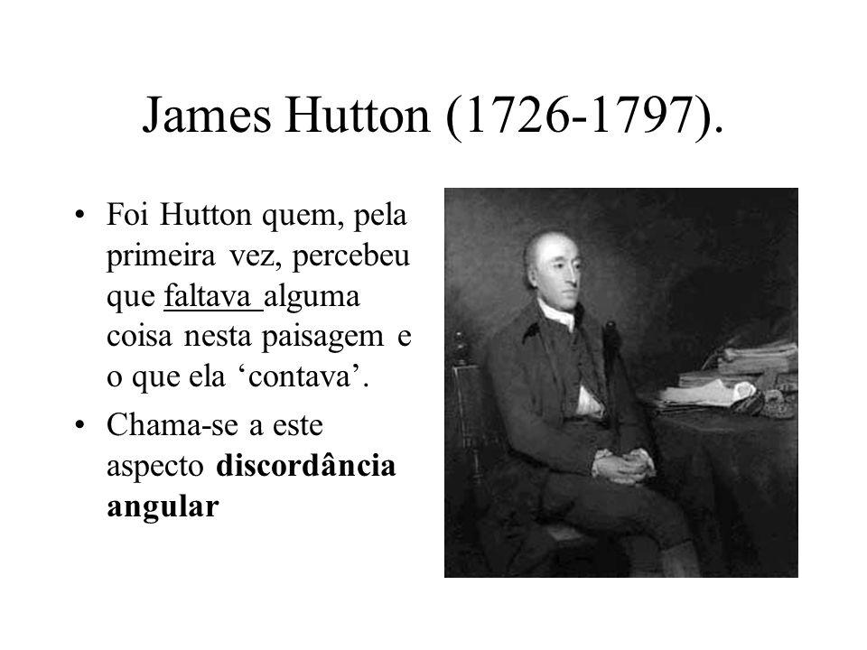 James Hutton (1726-1797). Foi Hutton quem, pela primeira vez, percebeu que faltava alguma coisa nesta paisagem e o que ela 'contava'.