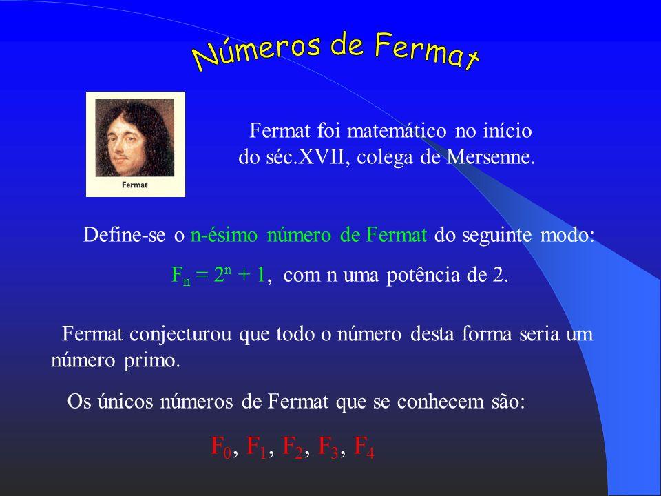 Números de Fermat Fermat foi matemático no início do séc.XVII, colega de Mersenne. Define-se o n-ésimo número de Fermat do seguinte modo: