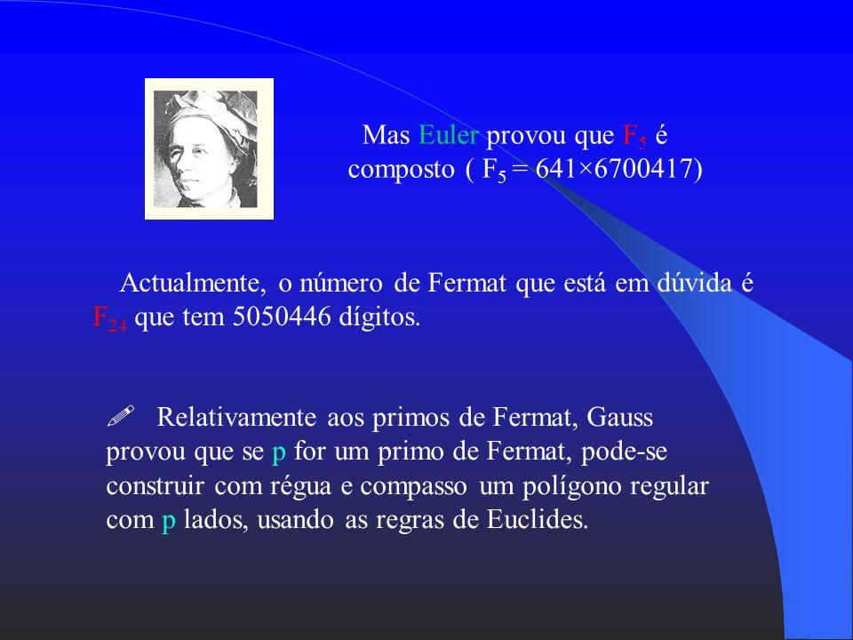Mas Euler provou que F5 é composto ( F5 = 641×6700417)